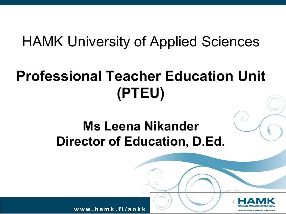 HAMK University of Applied Sciences Professional Teacher Education Unit (PTEU) Ms Leena Nikander Director of Education, D.Ed.