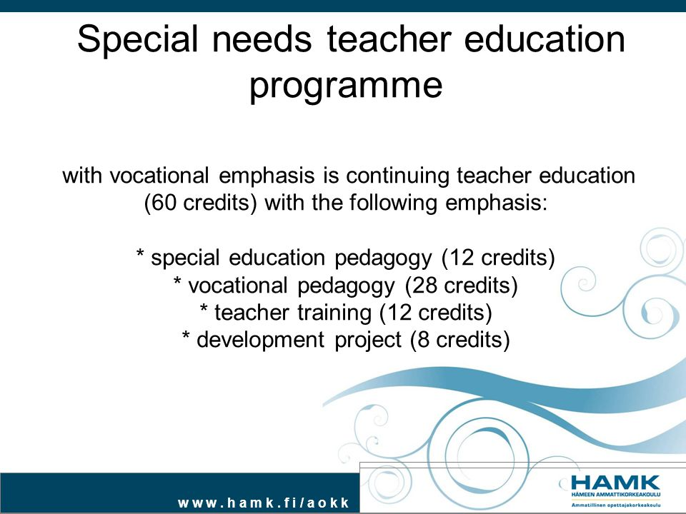 Special needs teacher education programme with vocational emphasis is continuing teacher education (60 credits) with the following emphasis: * special education pedagogy (12 credits) * vocational pedagogy (28 credits) * teacher training (12 credits) * development project (8 credits)