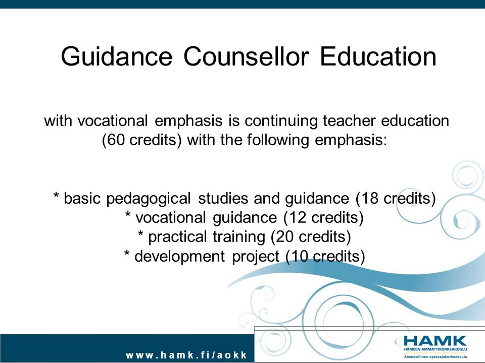 Guidance Counsellor Education with vocational emphasis is continuing teacher education (60 credits) with the following emphasis: * basic pedagogical studies and guidance (18 credits) * vocational guidance (12 credits) * practical training (20 credits) * development project (10 credits)
