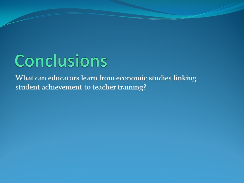Conclusions What can educators learn from economic studies linking student achievement to teacher training