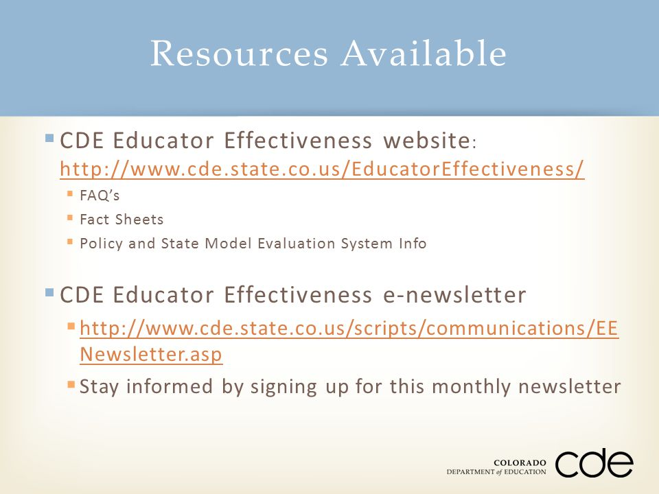 Resources Available CDE Educator Effectiveness website: http://www.cde.state.co.us/EducatorEffectiveness/