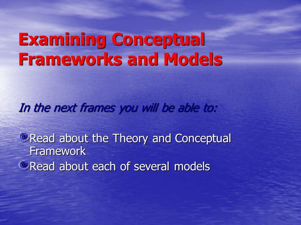 Examining Conceptual Frameworks and Models