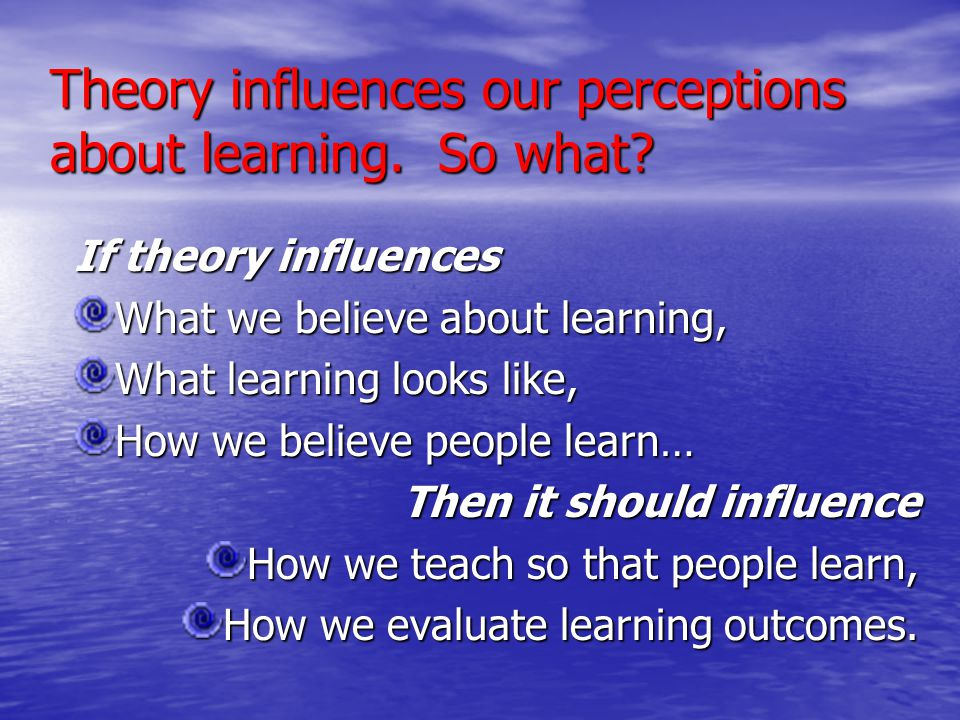Theory influences our perceptions about learning. So what