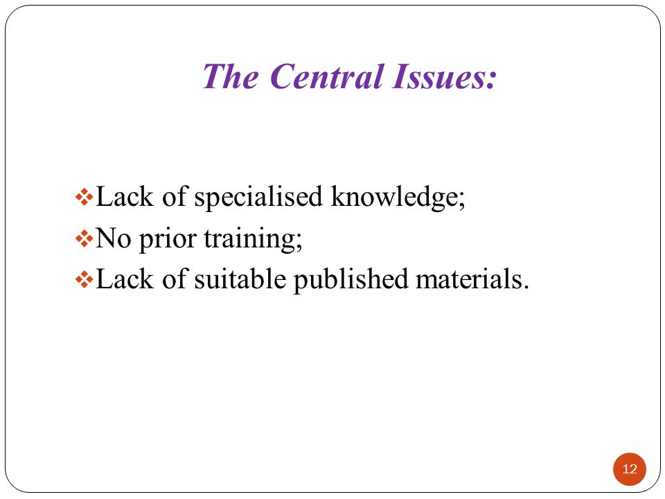 The Central Issues: Lack of specialised knowledge; No prior training;