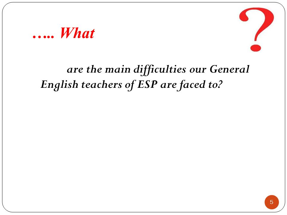 ….. What are the main difficulties our General English teachers of ESP are faced to