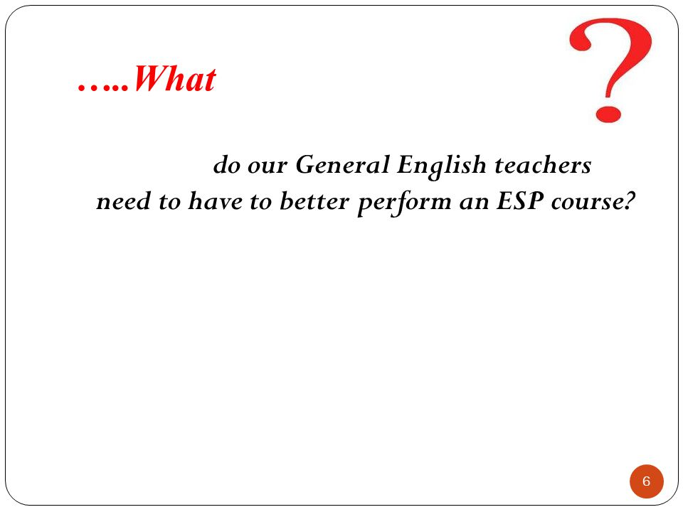 …..What do our General English teachers need to have to better perform an ESP course