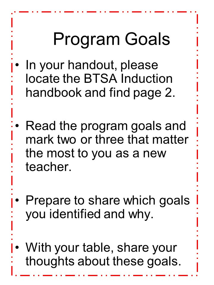 Program Goals In your handout, please locate the BTSA Induction handbook and find page 2.