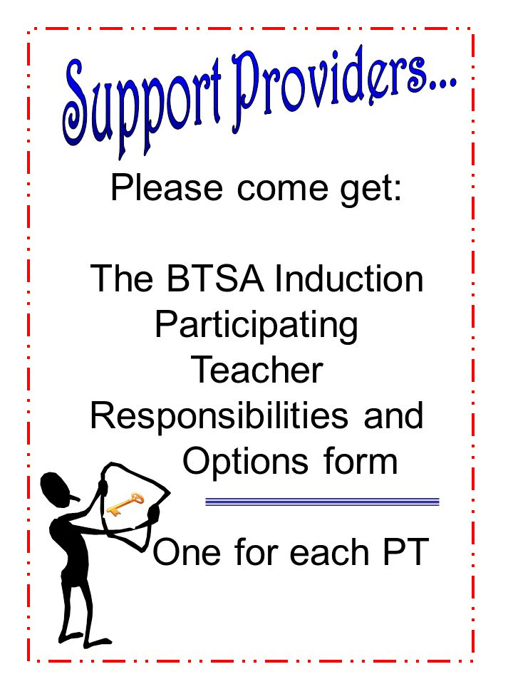 Support Providers... Please come get: The BTSA Induction Participating Teacher Responsibilities and Options form.