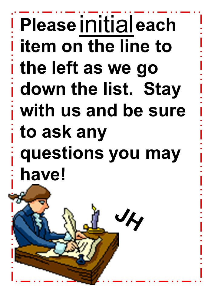 initial Please each item on the line to the left as we go down the list. Stay with us and be sure to ask any questions you may have!