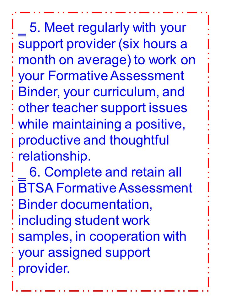 5. Meet regularly with your support provider (six hours a month on average) to work on your Formative Assessment Binder, your curriculum, and other teacher support issues while maintaining a positive, productive and thoughtful relationship.