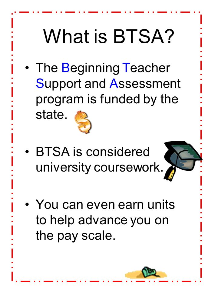 What is BTSA The Beginning Teacher Support and Assessment program is funded by the state. BTSA is considered university coursework.