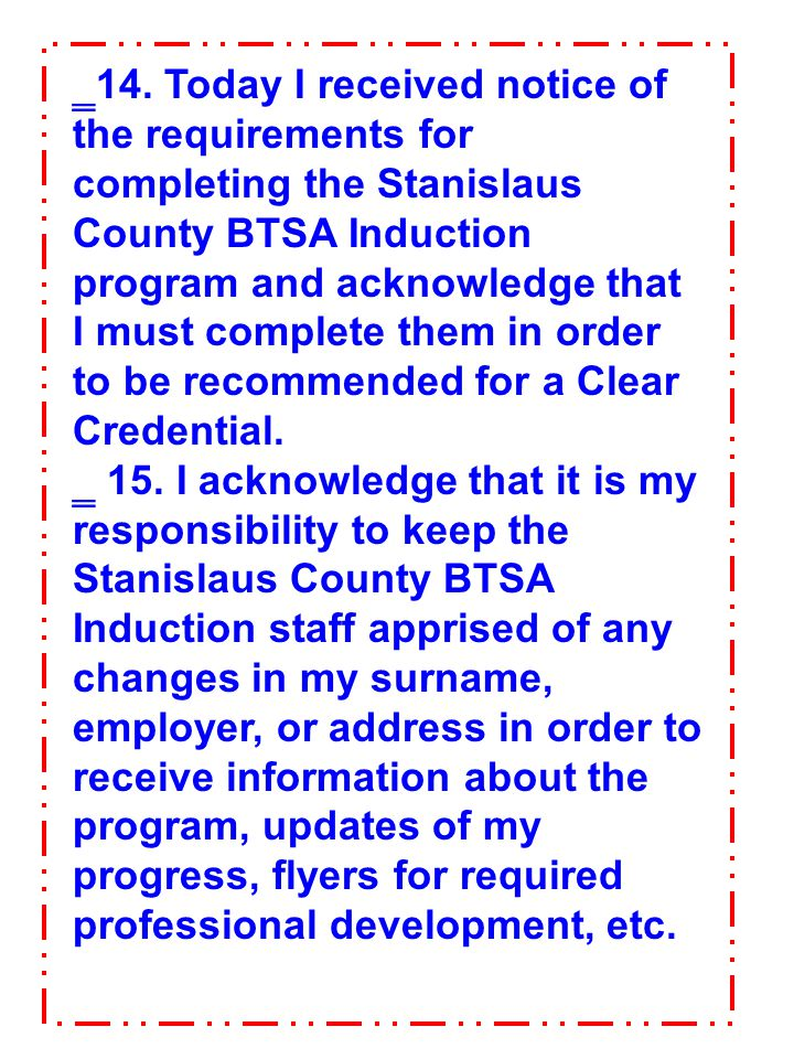 14. Today I received notice of the requirements for completing the Stanislaus County BTSA Induction program and acknowledge that I must complete them in order to be recommended for a Clear Credential.