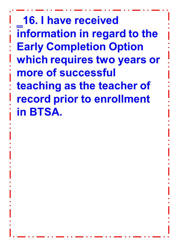 16. I have received information in regard to the Early Completion Option which requires two years or more of successful teaching as the teacher of record prior to enrollment in BTSA.