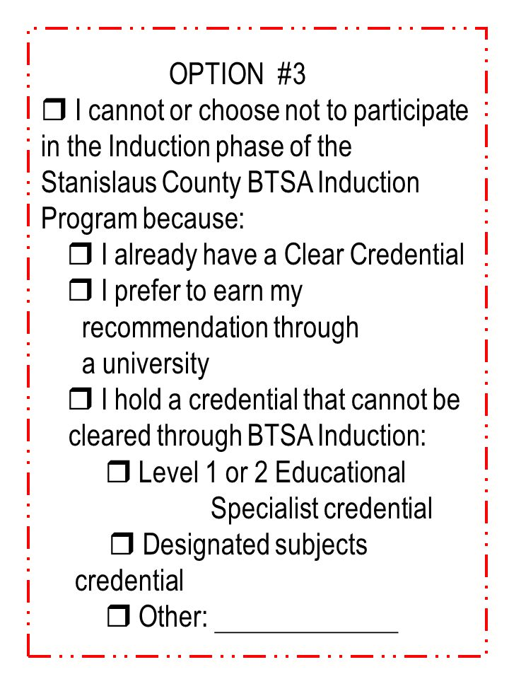 OPTION #3 r I cannot or choose not to participate in the Induction phase of the Stanislaus County BTSA Induction Program because: