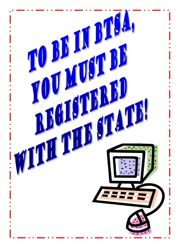 To be in BTSA, you MUST be registered with the state!