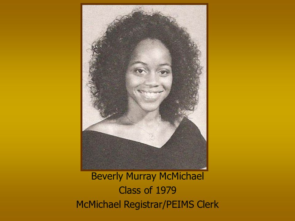 Beverly Murray McMichael Class of 1979 McMichael Registrar/PEIMS Clerk