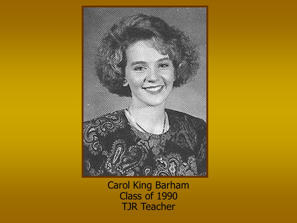 Carol King Barham Class of 1990 TJR Teacher