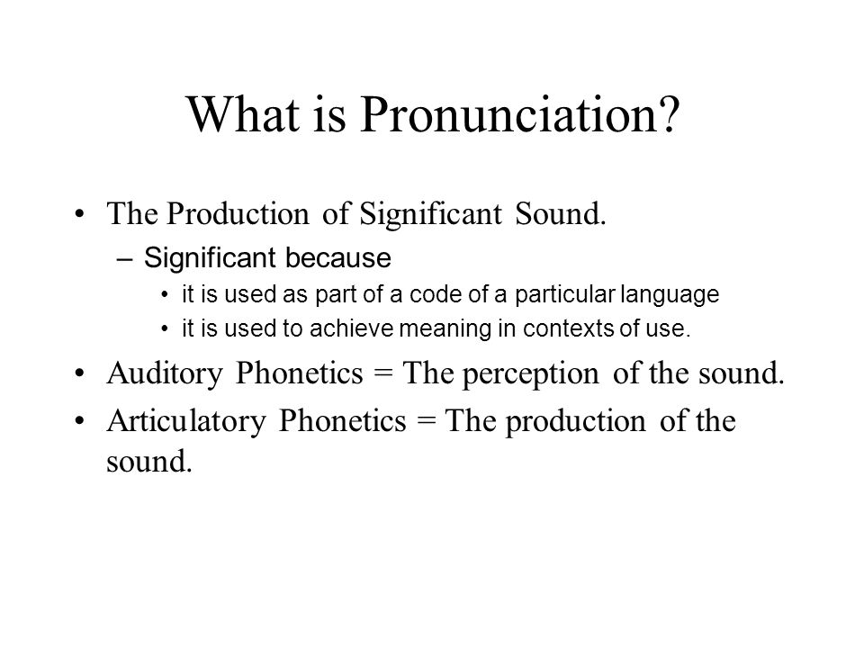 What is Pronunciation The Production of Significant Sound.