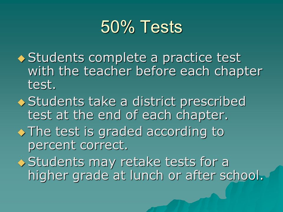 50% Tests Students complete a practice test with the teacher before each chapter test.