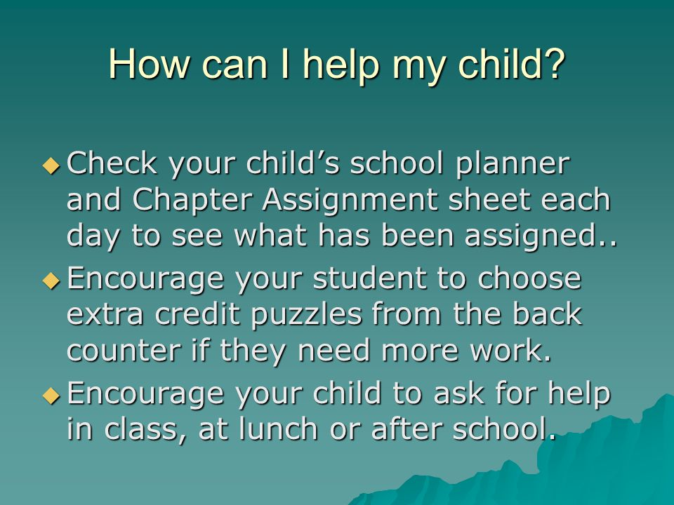 How can I help my child Check your child's school planner and Chapter Assignment sheet each day to see what has been assigned..
