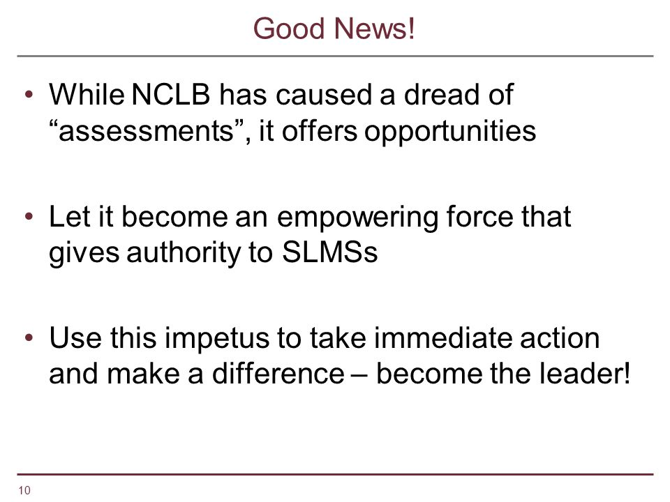 Good News! While NCLB has caused a dread of assessments , it offers opportunities. Let it become an empowering force that gives authority to SLMSs.