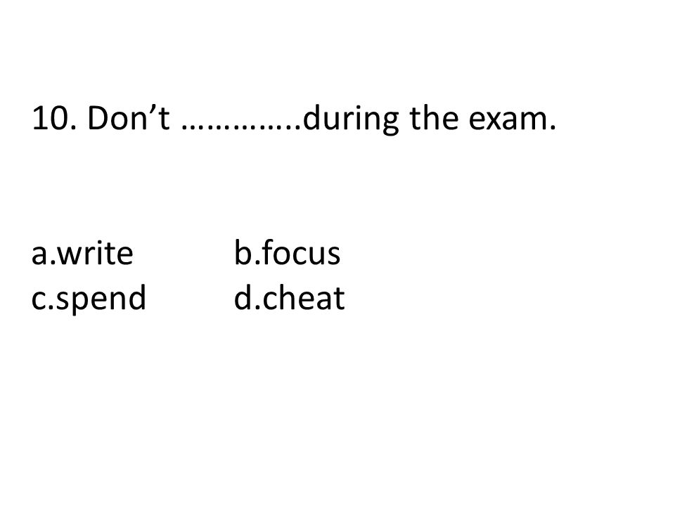 10. Don't …………..during the exam.