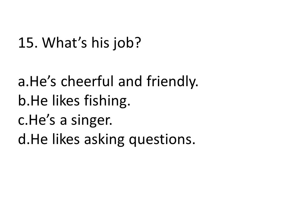 15. What's his job. a.He's cheerful and friendly.