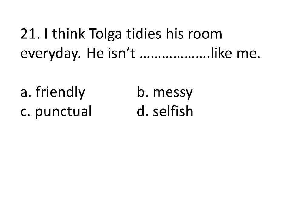 21. I think Tolga tidies his room everyday. He isn't ……………….like me.