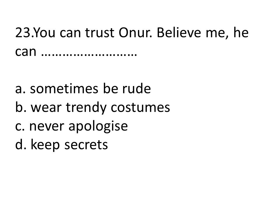 23.You can trust Onur. Believe me, he can ………………………