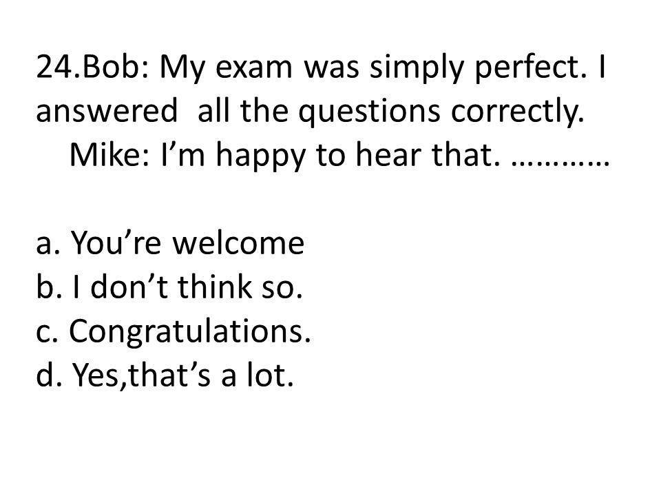 24. Bob: My exam was simply perfect