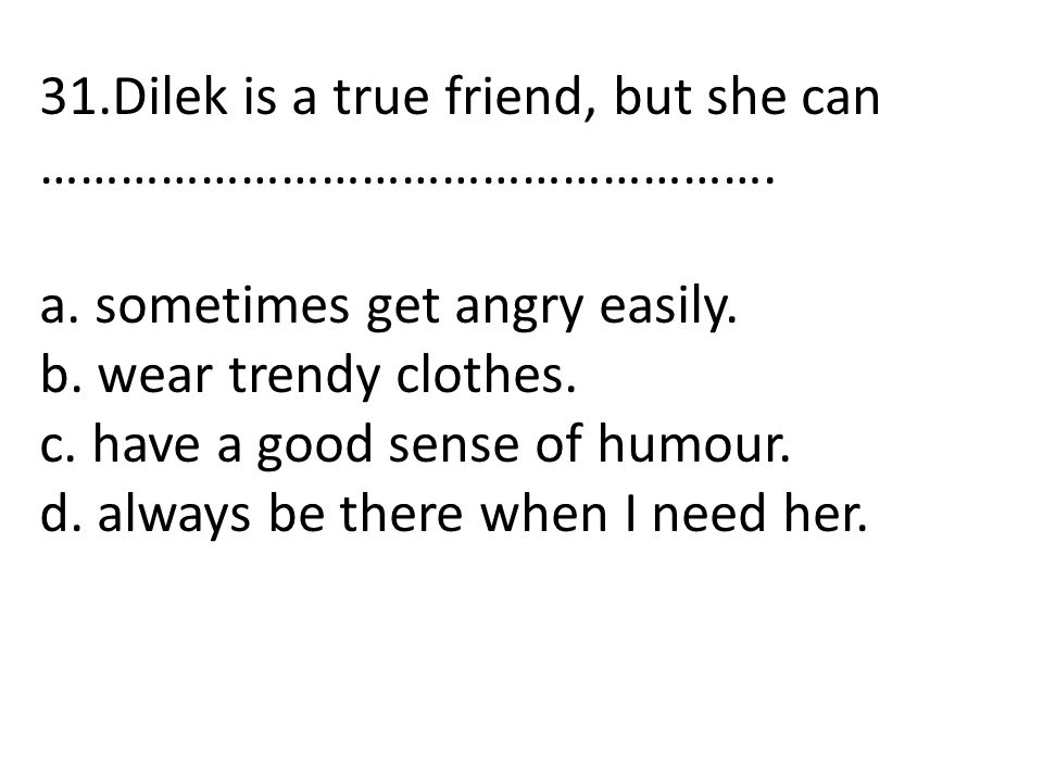 31.Dilek is a true friend, but she can ……………………………………………….