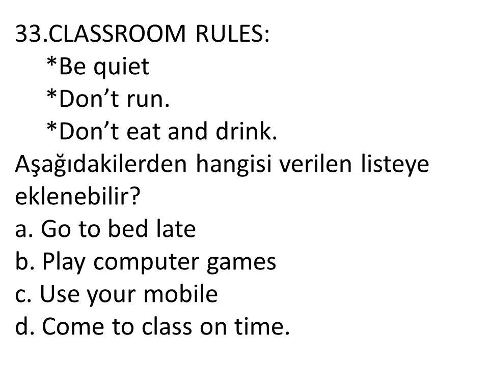 33.CLASSROOM RULES: *Be quiet. *Don't run. *Don't eat and drink. Aşağıdakilerden hangisi verilen listeye eklenebilir