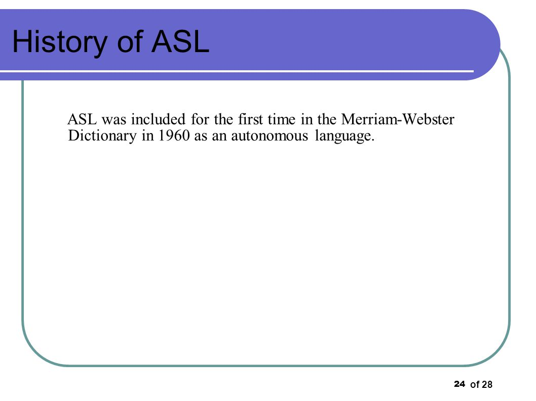 History of ASL ASL was included for the first time in the Merriam-Webster Dictionary in 1960 as an autonomous language.