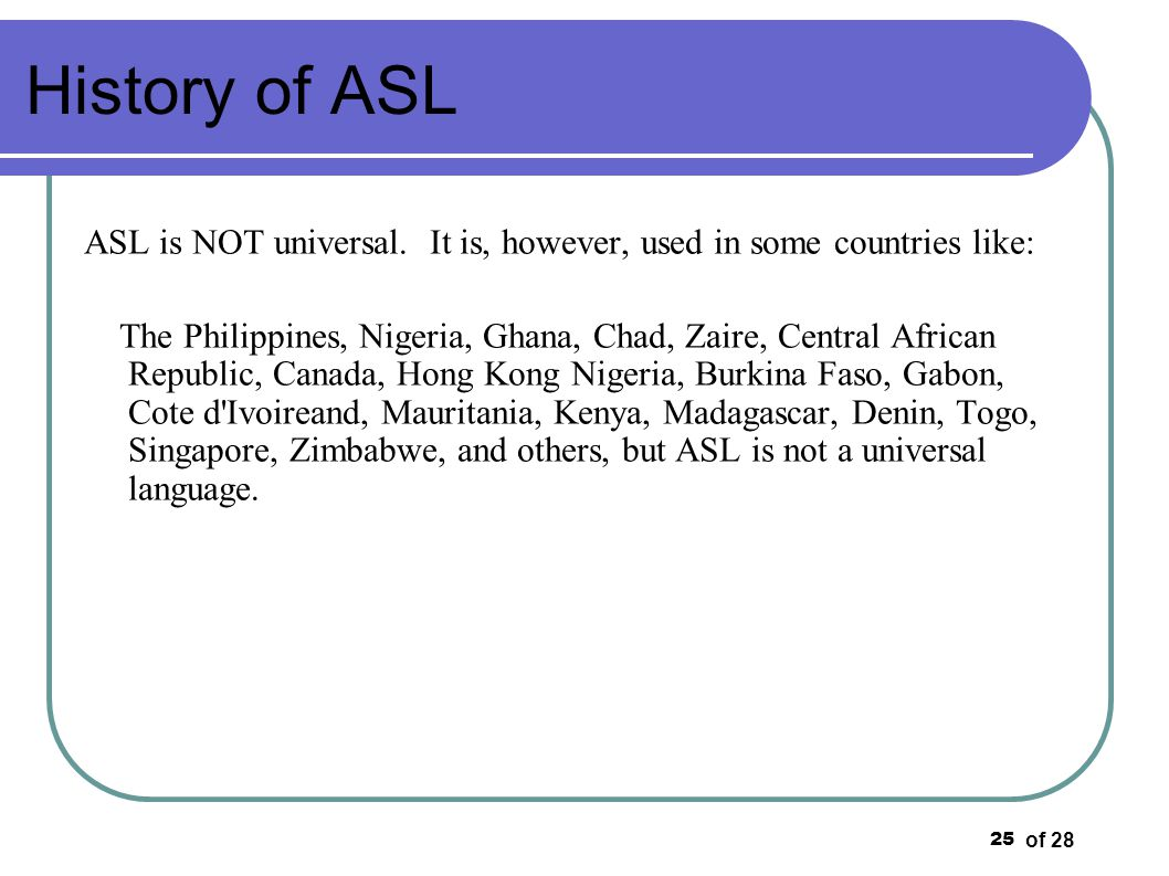 History of ASL ASL is NOT universal. It is, however, used in some countries like: