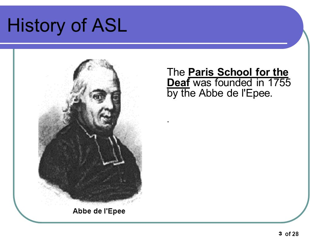 History of ASL The Paris School for the Deaf was founded in 1755 by the Abbe de l Epee.