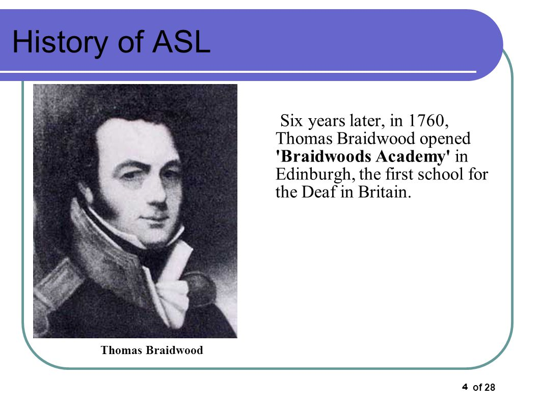 History of ASL Six years later, in 1760, Thomas Braidwood opened Braidwoods Academy in Edinburgh, the first school for the Deaf in Britain.