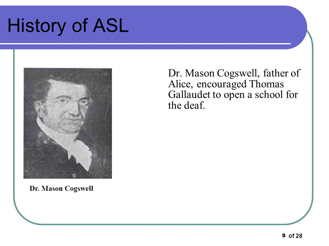 History of ASL Dr. Mason Cogswell, father of Alice, encouraged Thomas Gallaudet to open a school for the deaf.