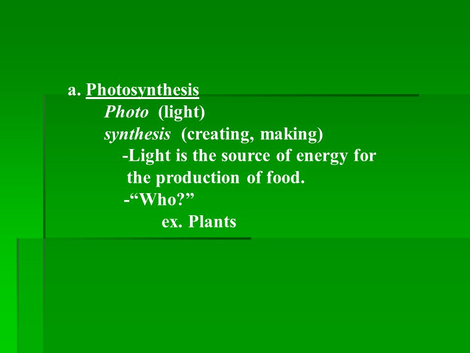 a. Photosynthesis Photo (light) synthesis (creating, making) -Light is the source of energy for the production of food.