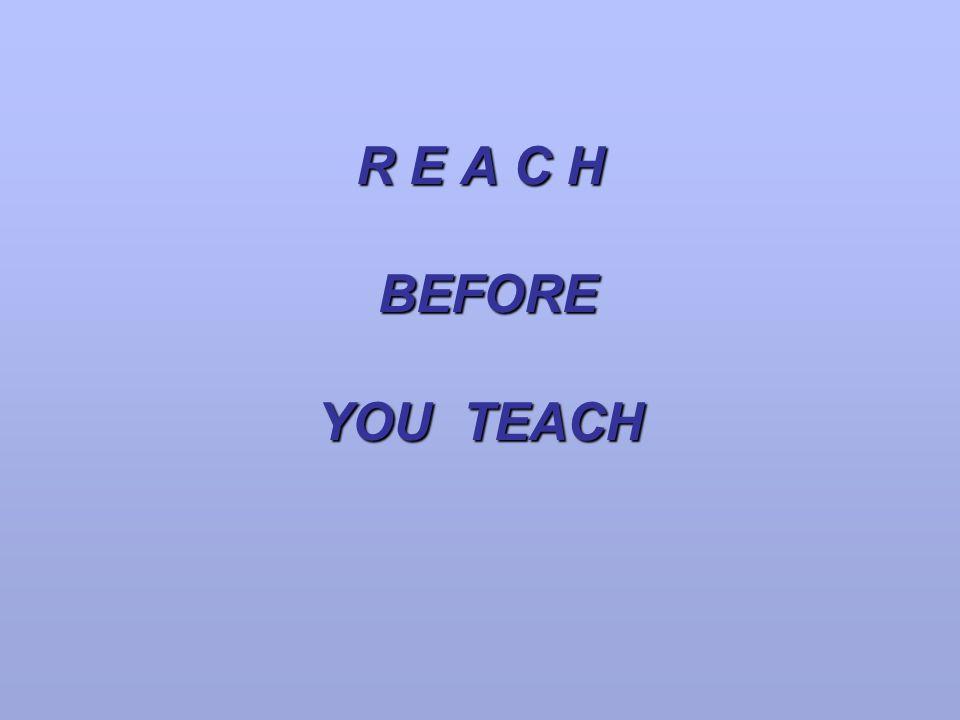 R E A C H BEFORE YOU TEACH