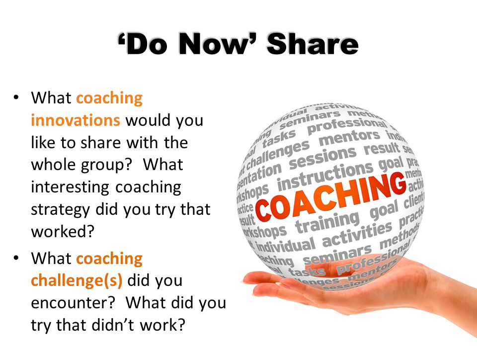 'Do Now' Share What coaching innovations would you like to share with the whole group What interesting coaching strategy did you try that worked