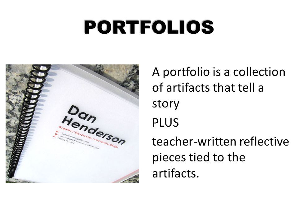 PORTFOLIOS A portfolio is a collection of artifacts that tell a story PLUS teacher-written reflective pieces tied to the artifacts.