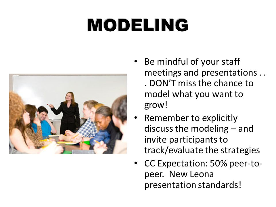 MODELING Be mindful of your staff meetings and presentations . . . DON'T miss the chance to model what you want to grow!