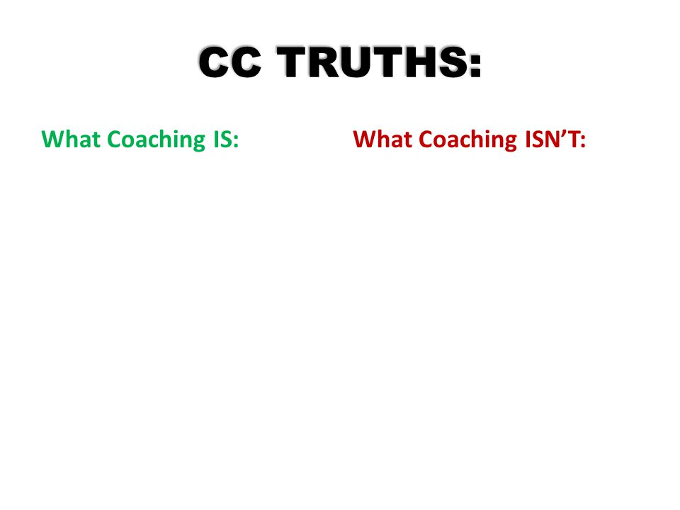 CC TRUTHS: What Coaching IS: What Coaching ISN'T: