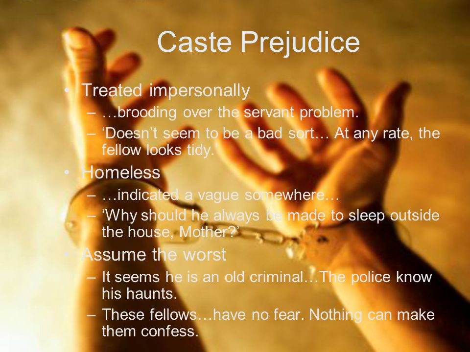 Caste Prejudice Treated impersonally Homeless Assume the worst