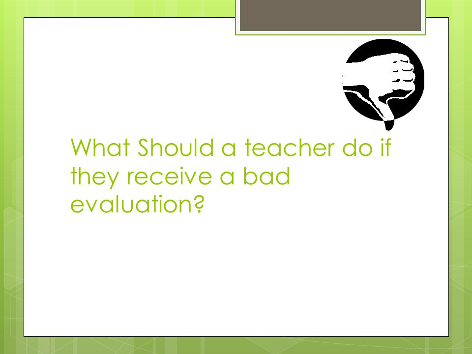 What Should a teacher do if they receive a bad evaluation