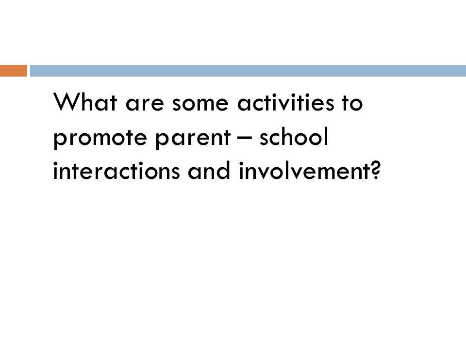 What are some activities to promote parent – school interactions and involvement