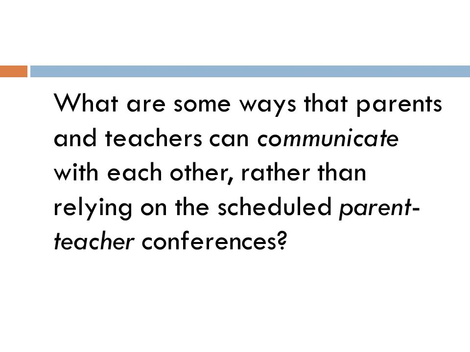 What are some ways that parents and teachers can communicate with each other, rather than relying on the scheduled parent- teacher conferences