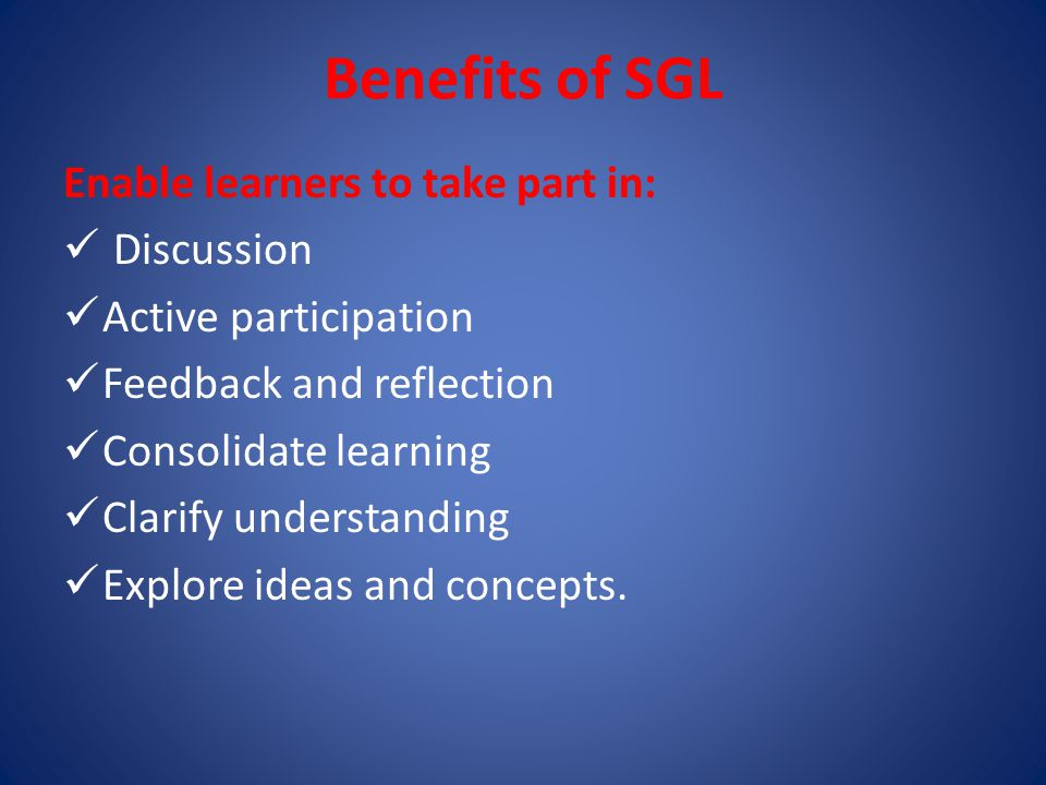 Benefits of SGL Enable learners to take part in: Discussion