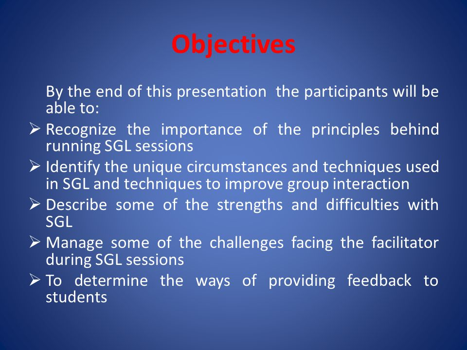 Objectives By the end of this presentation the participants will be able to: Recognize the importance of the principles behind running SGL sessions.