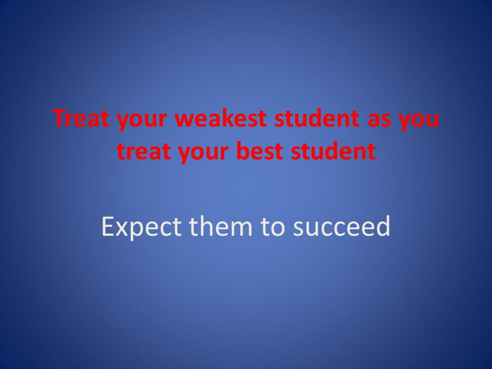 Treat your weakest student as you treat your best student